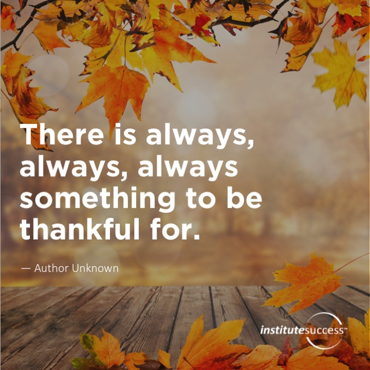 There is always, always, always something to be thankful for.   Author Unknown