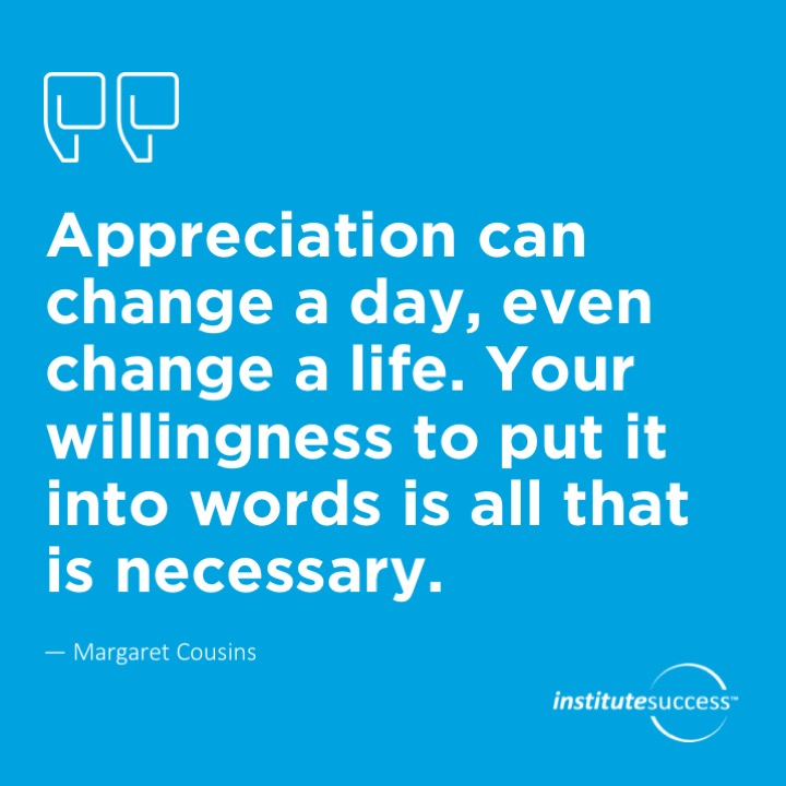 Appreciation can change a day, even change a life. Your willingness to put it into words is all that is necessary. Margaret Cousins