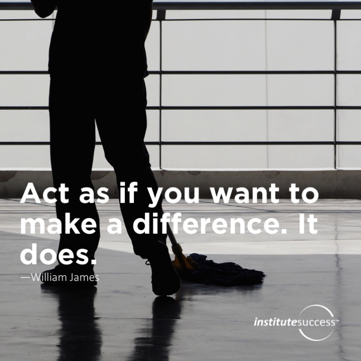 Act as if you want to make a difference. It does. William James