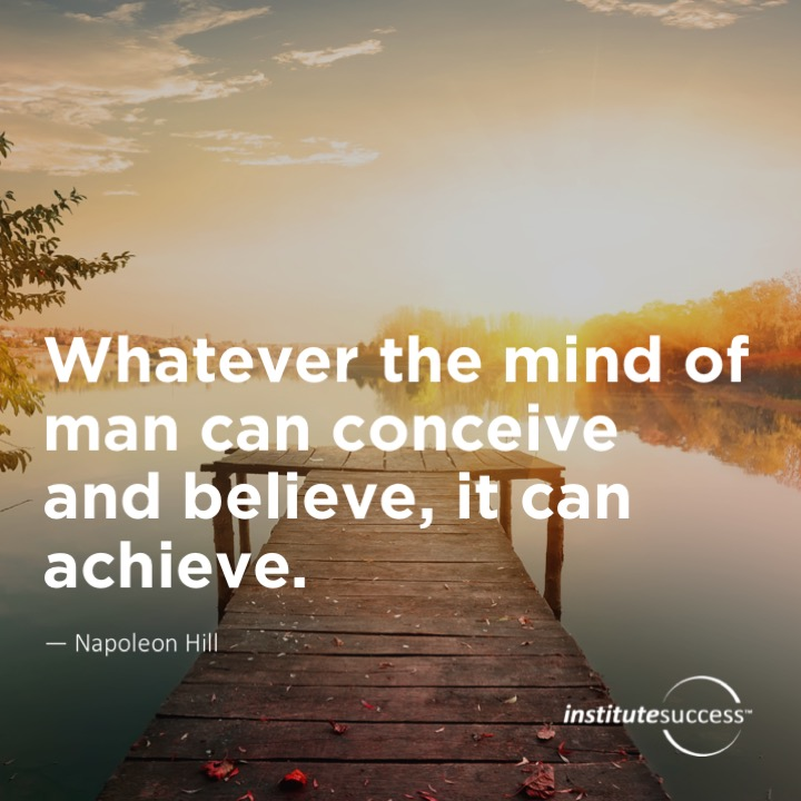 Whatever the mind of man can conceive and believe, it can achieve.Napoleon Hill