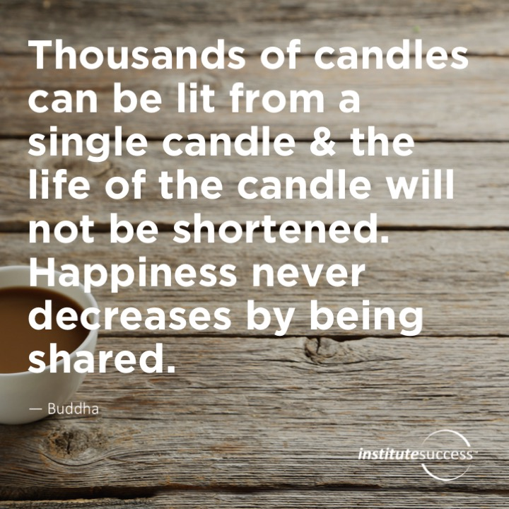 Thousands of candles can be lit from a single candle & the life of the candle will not be shortened. Happiness never decreases by being shared.Buddha