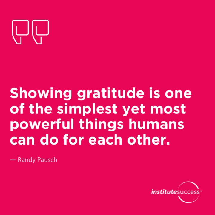Showing gratitude is one of the simplest yet most powerful things humans can do for each other.Randy Pausch