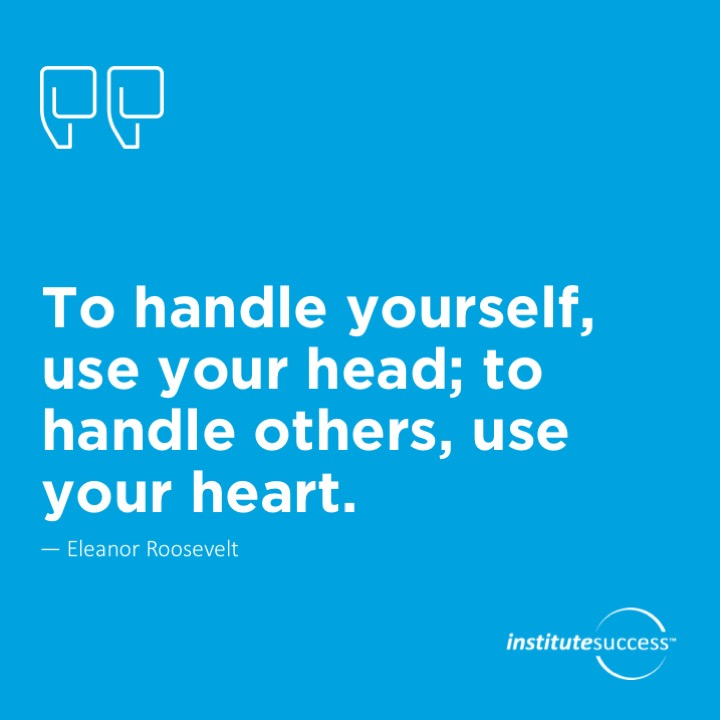 To handle yourself, use your head; to handle others, use your heart.Eleanor Roosevelt