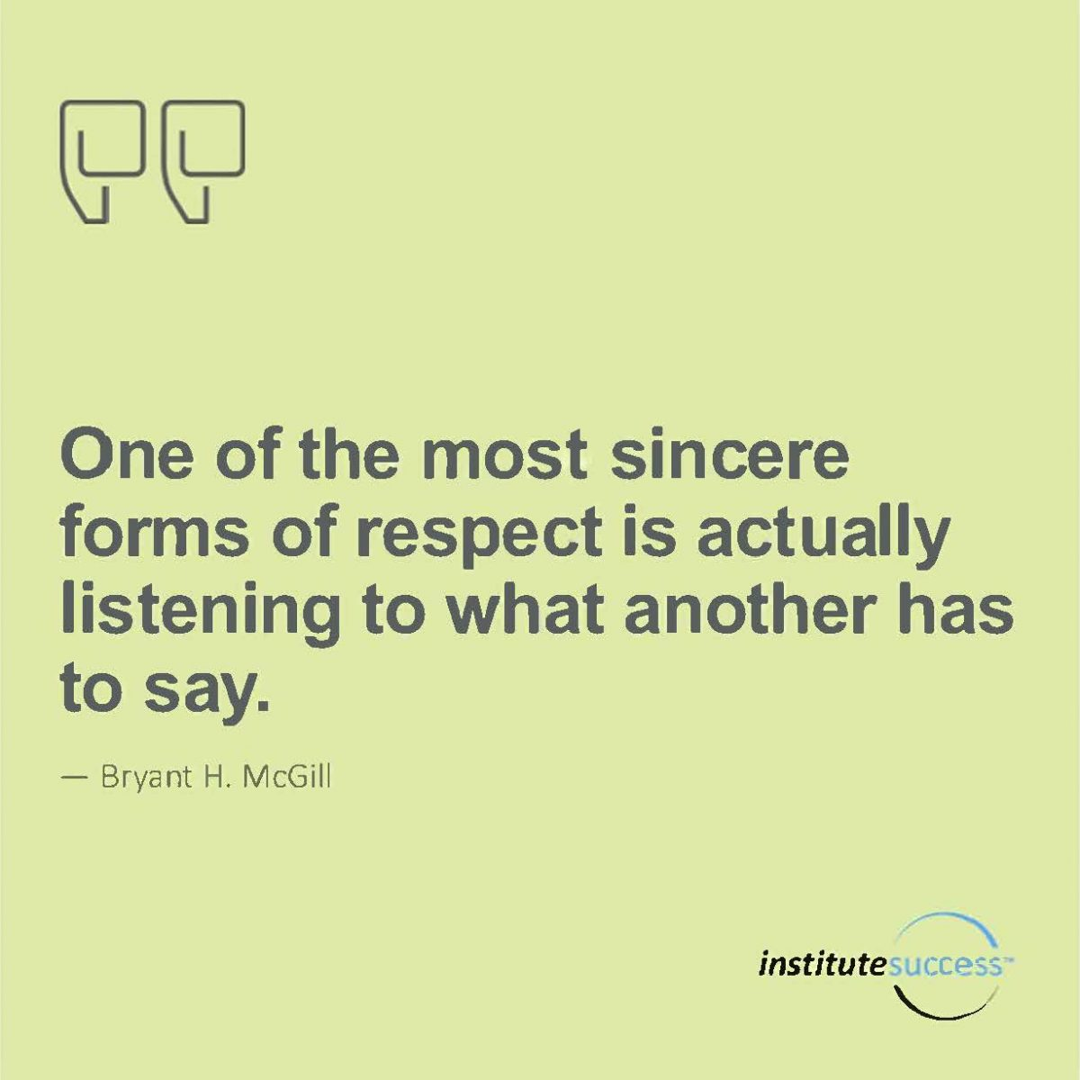 One of the most sincere forms of respect is actually listening to what another has to say.  Bryant H. McGill