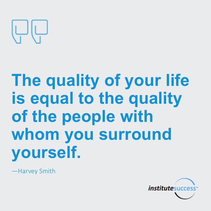 The quality of your life is equal to the quality of the people with whom you surround yourself.   Harvey Smith