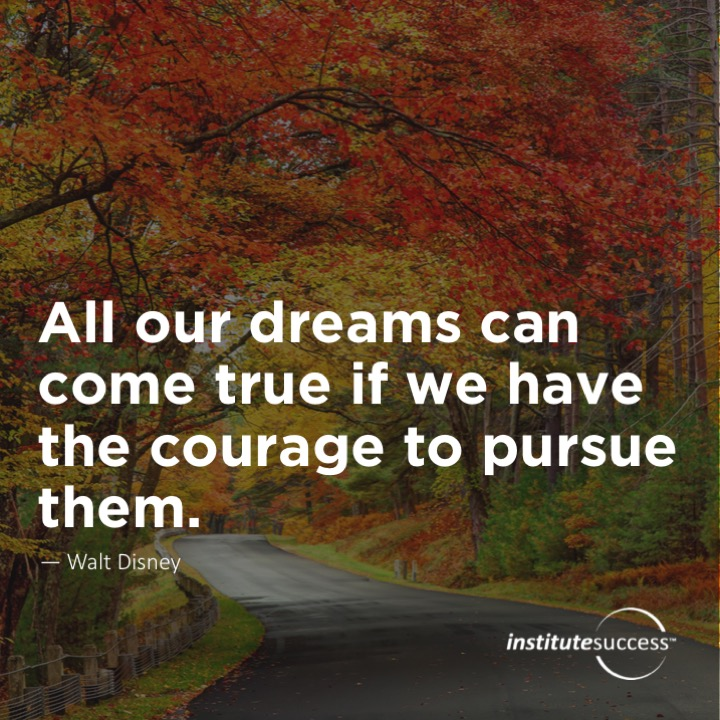 All our dreams can come true if we have the courage to pursue them.	 Walt Disney