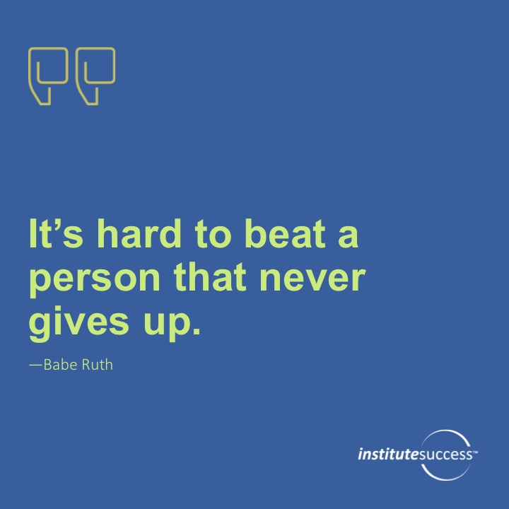 It's hard to beat a person who never gives up.Babe Ruth