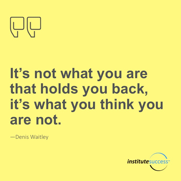 It's not what you are that holds you back, it's what you think you are not.Denis Waitley