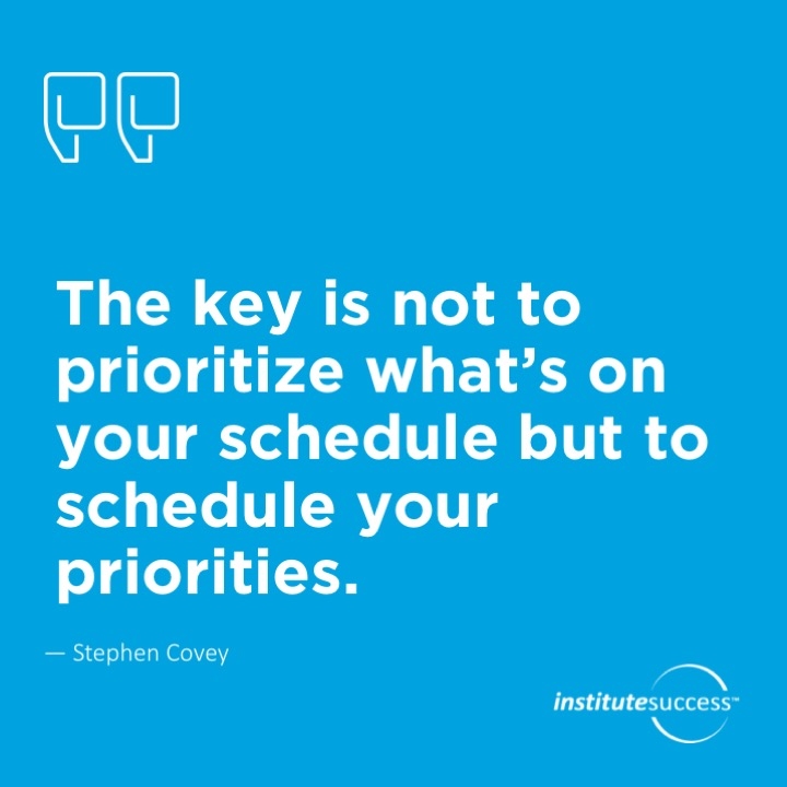 The key is not to prioritize what's on your schedule but to schedule your priorities.Stephen Covey