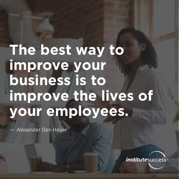 The best way to improve your business is to improve the lives of your employees.Alexander Den Heijer