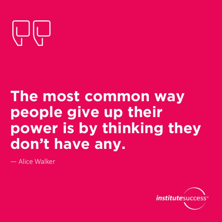 The most common way people give up their power is by thinking they don't have any.Alice Walker