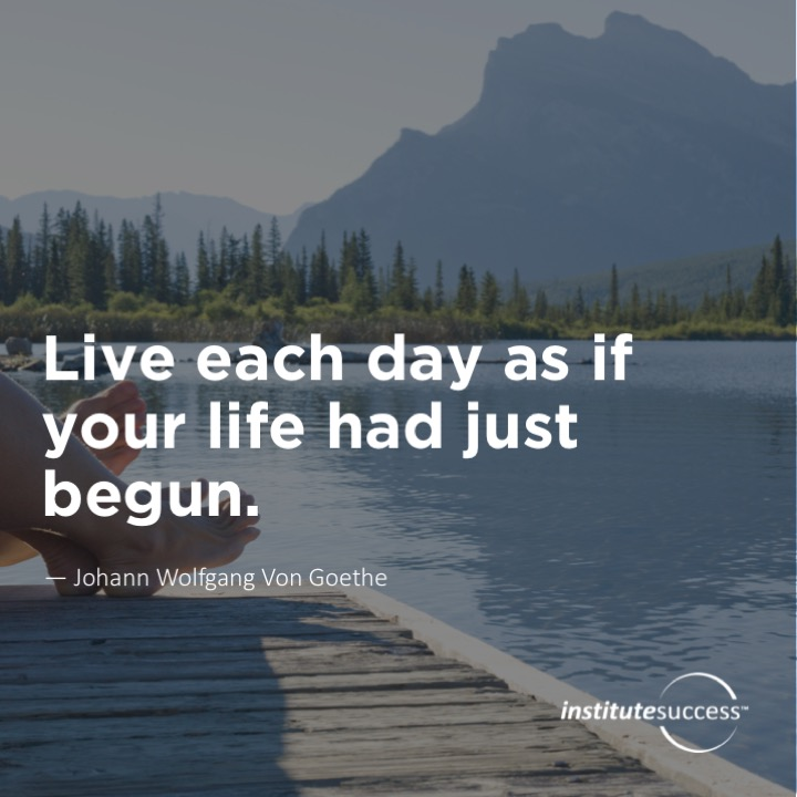 Live each day as if your life had just begun. Johann Wolfgang Von Goethe