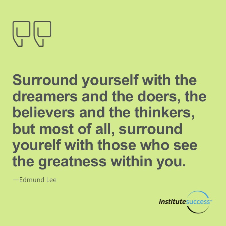 Surround yourself with the dreamers and the doers, the believers and thinkers, but most of all, surround yourself with those who see the greatness within you. Edmund Lee