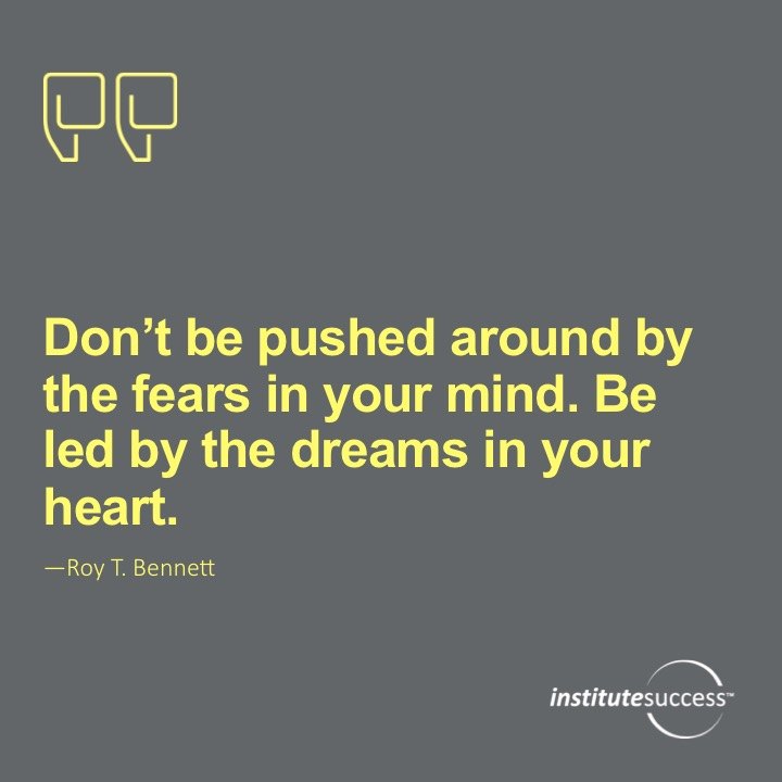 Don't be pushed around by the fears in your mind. Be led by the dreams in your heart. Roy T. Bennett