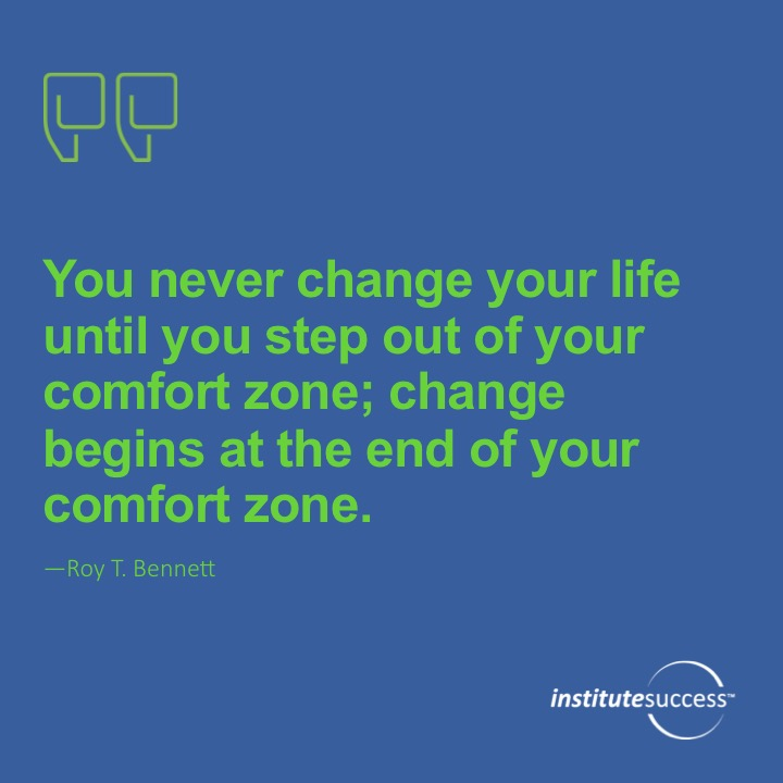 You never change your life until you step out of your comfort zone; change begins at the end of your comfort zone.Roy T. Bennett