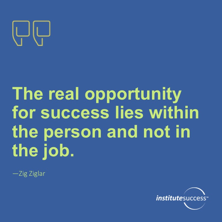 The real opportunity for success lies within the person and not in the job.	Zig Ziglar