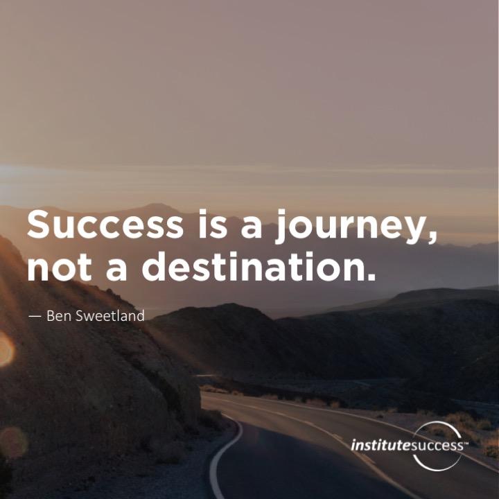 Success is a journey, not a destination. Ben Sweetland