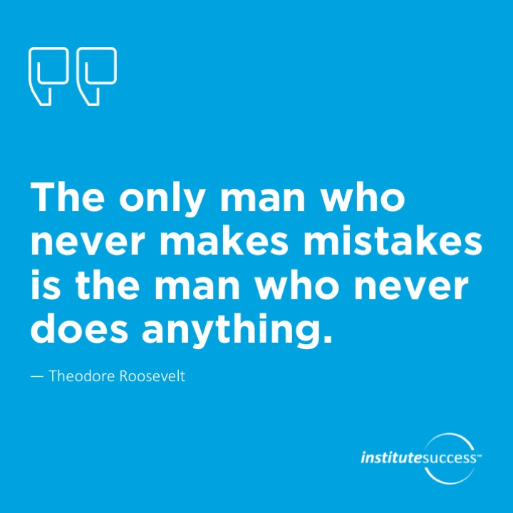 The only man who never makes mistakes is the man who never does anything.Theodore Roosevelt