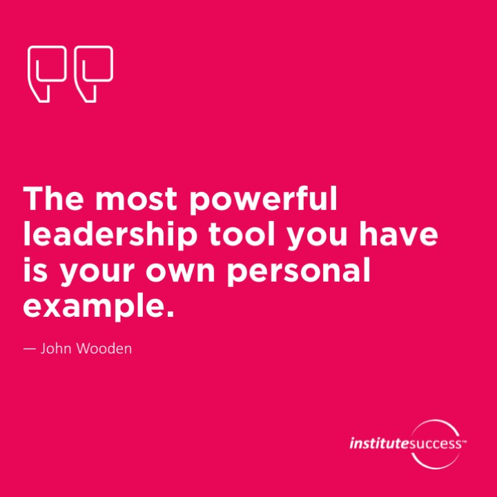 The most powerful leadership tool you have is your own personal example.	John Wooden