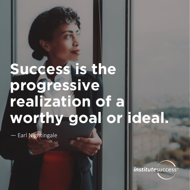 Success is the progressive realization of a worthy goal or ideal. Earl Nightingale