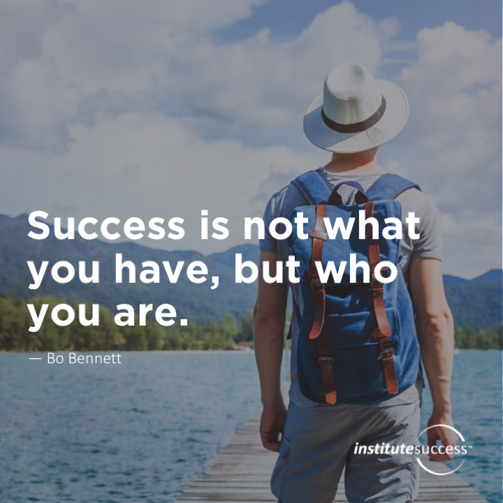 Success is not what you have, but who you are.Bo Bennett
