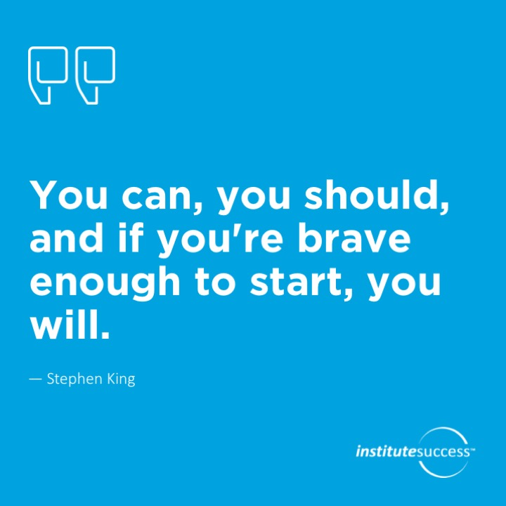 You can, you should, and if you're brave enough to start, you will.	 Stephen King