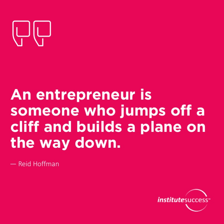 An entrepreneur is someone who jumps off a cliff and builds a plane on the way down.Reid Hoffman