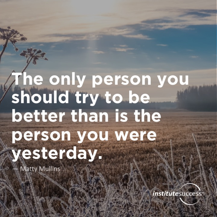 The only person you should try to be better than is the person you were yesterday. 	Matty Mullins