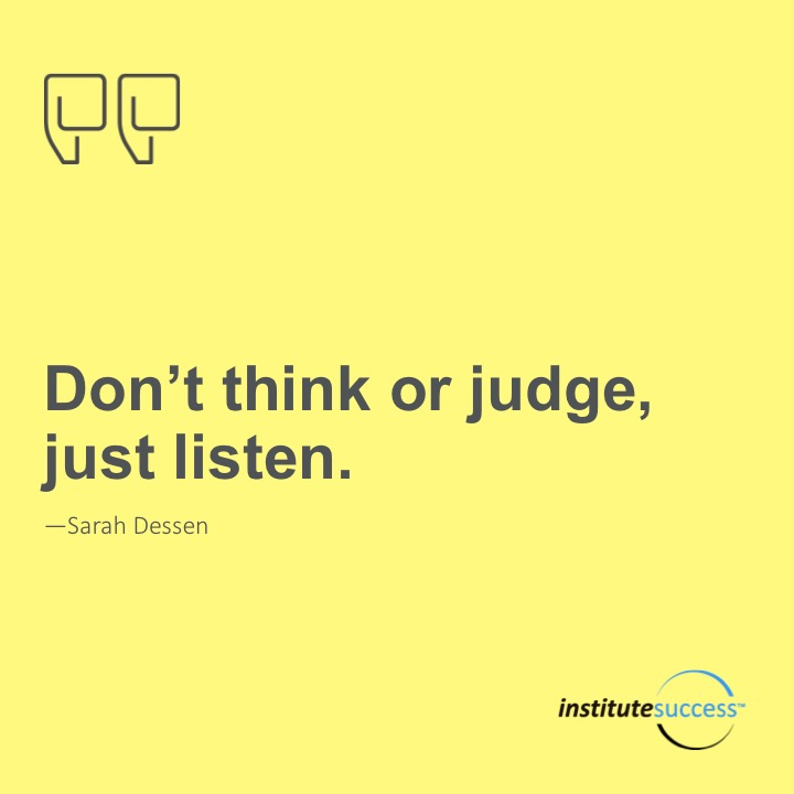 Don't think or judge, just listen.Sarah Dessen