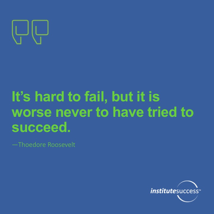 It is hard to fail, but it is worse never to have tried to succeed.	Theodore Roosevelt