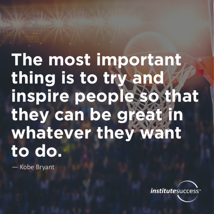 The most important thing is to try and inspire people so that they can be great in whatever they want to do.  Kobe Bryant