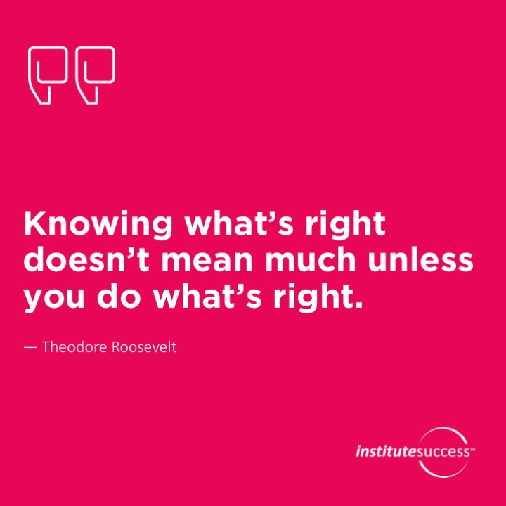 Knowing what's right doesn't mean much unless you do what's right.	Theodore Roosevelt