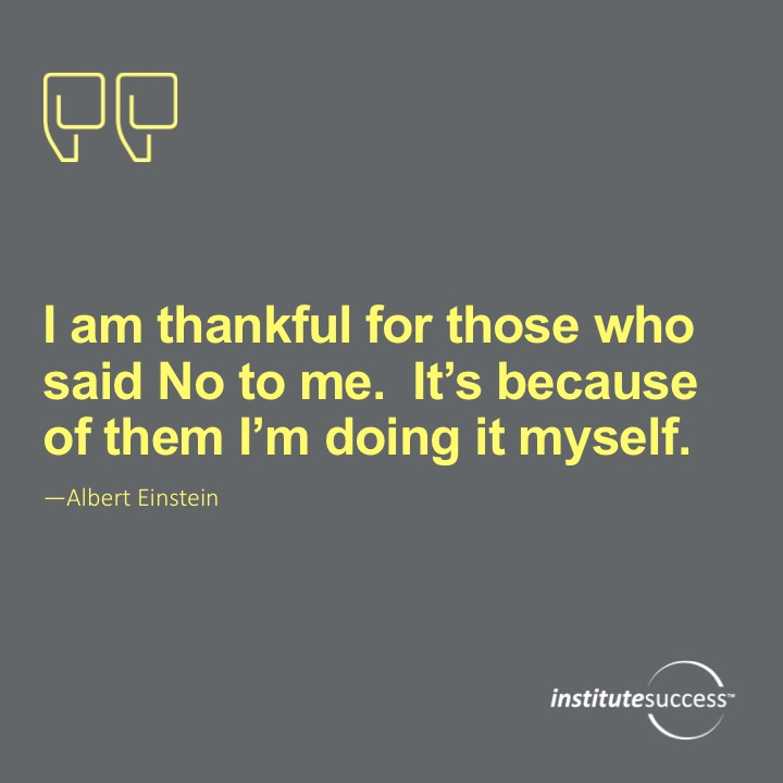 I am thankful for all of those who said No to me.  Its because of them I'm doing it myself.Albert Einstein