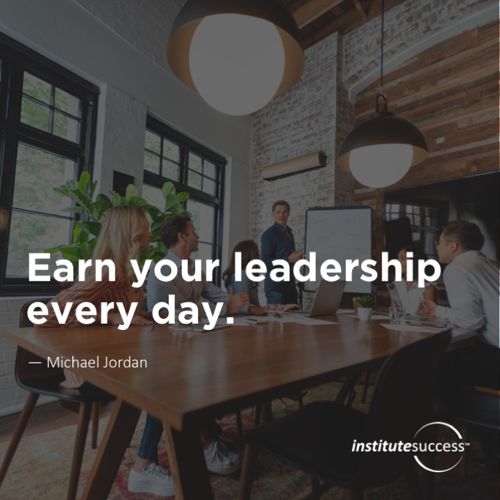 Earn your leadership every day.  Michael Jordan