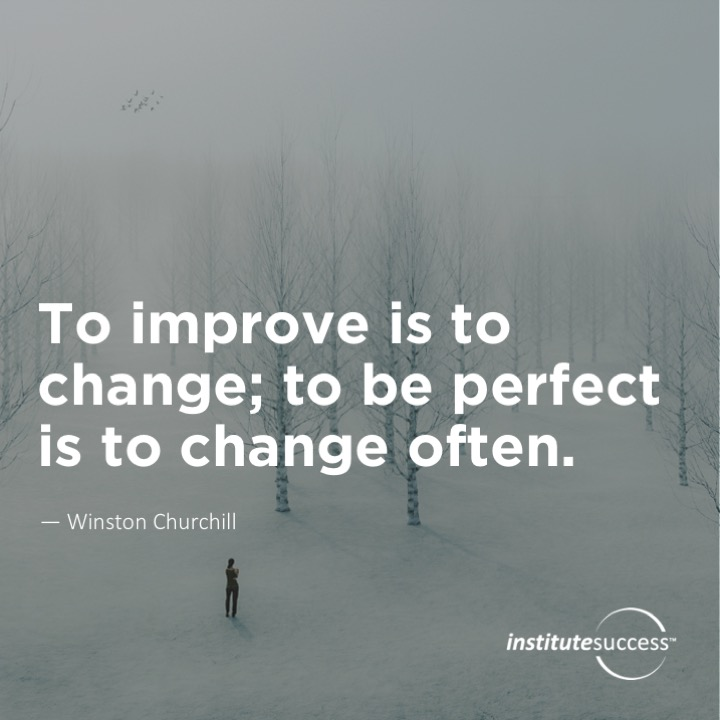 To improve is to change; to be perfect is to change often.Winston Churchill