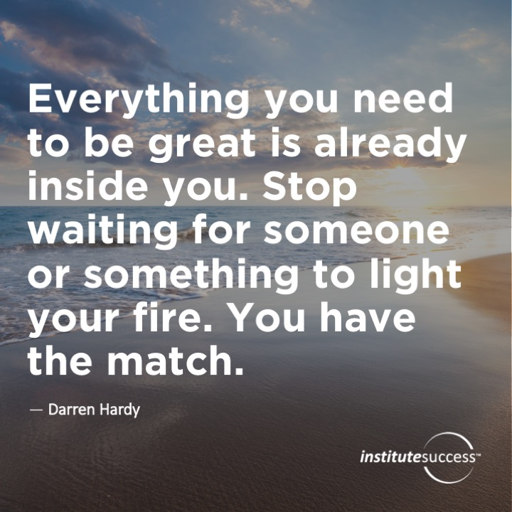 Everything you need to be great is already inside you.  Stop waiting for someone or something to light your fire.  You have the match.Darren Hardy