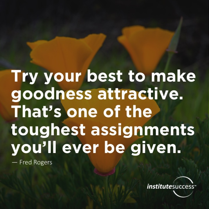 Try your best to make goodness attractive. That's one of the toughest assignments you'll ever be given.