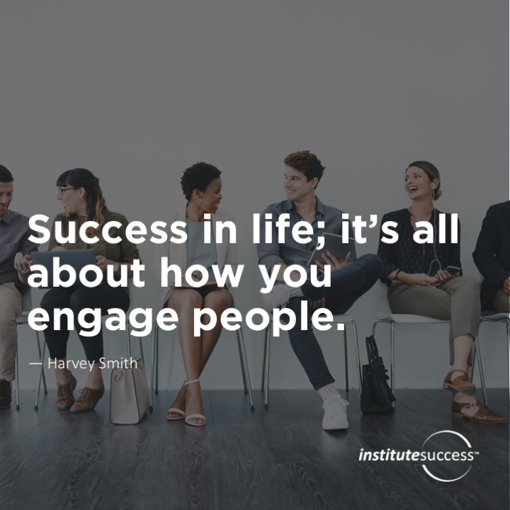 Success in life; it's all about how you engage people.	Harvey Smith