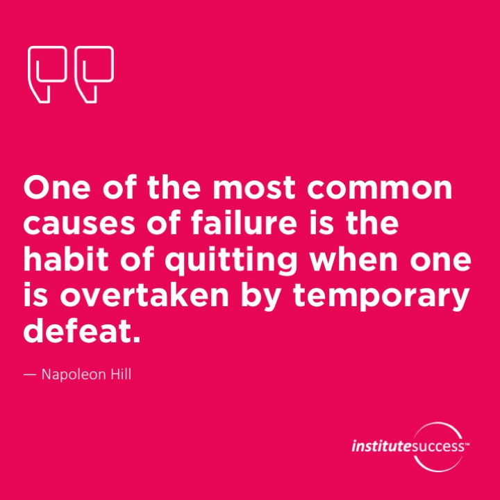 One of the most common causes of failure is the habit of quitting when one is overtaken by temporary defeat.	Napoleon Hill