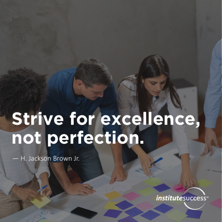 Strive for excellence, not perfection.H. Jackson Brown Jr.