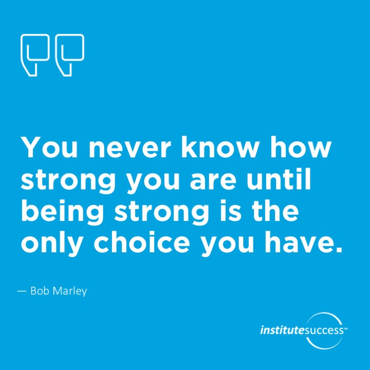 You never know how strong you are until being strong is the only choice you have.  Bob Marley