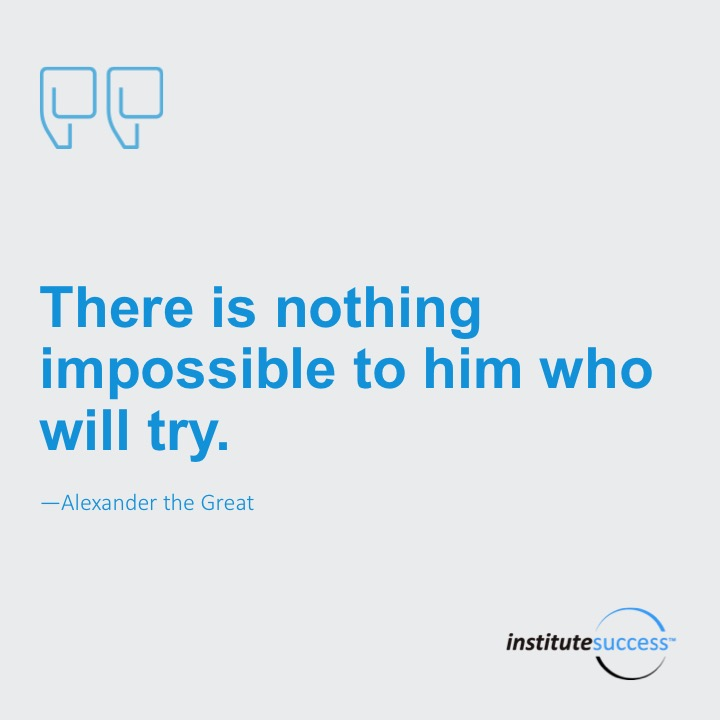 There is nothing impossible to him who will try.Alexander the Great