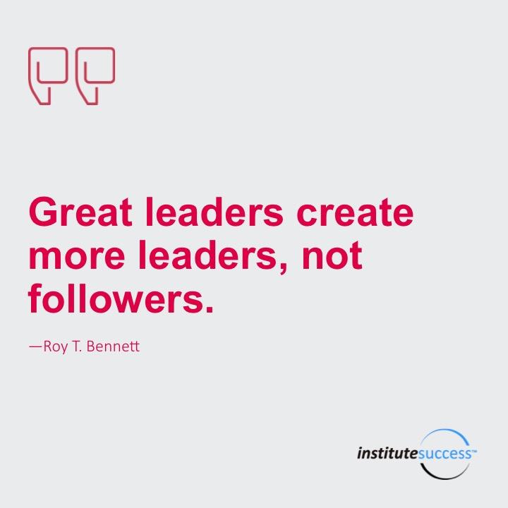 Great leaders create more leaders, not followers.Roy T. Bennett