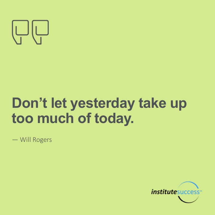 Don't let yesterday take up too much of today.   Will Rogers