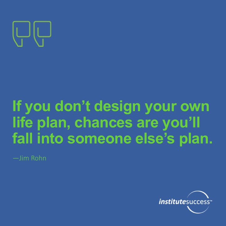 If you don't design your own life plan, chances are you'll fall into someone else's plan. Jim Rohn
