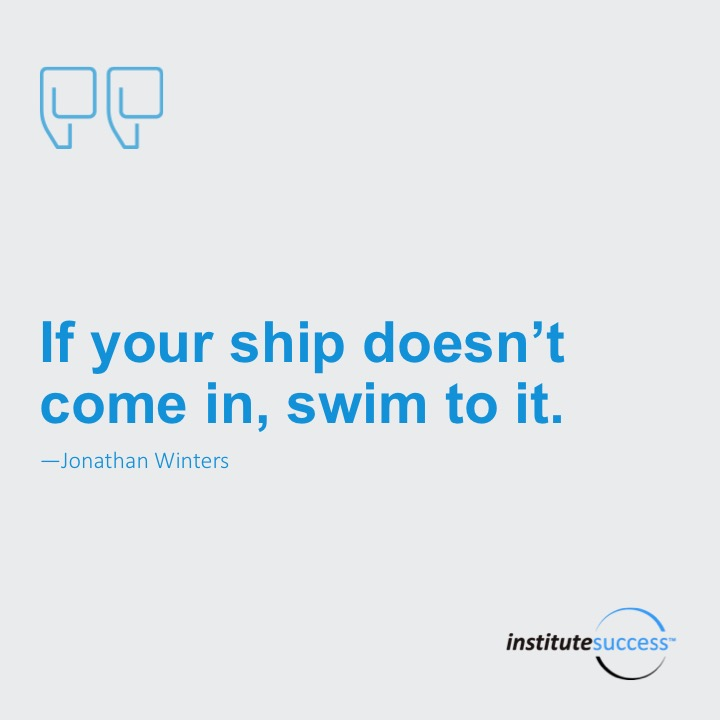 If your ship doesn't come in, swim out to it.  Jonathan Winters