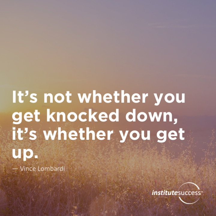 It's not whether you get knocked down, it's whether you get up.  Vince Lombardi