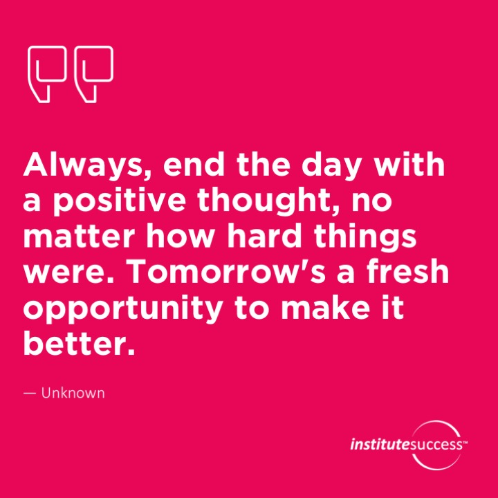 Always, end the day with a positive thought, no matter how hard things were.  Tomorrow's a fresh opportunity to make it better.  Unknown