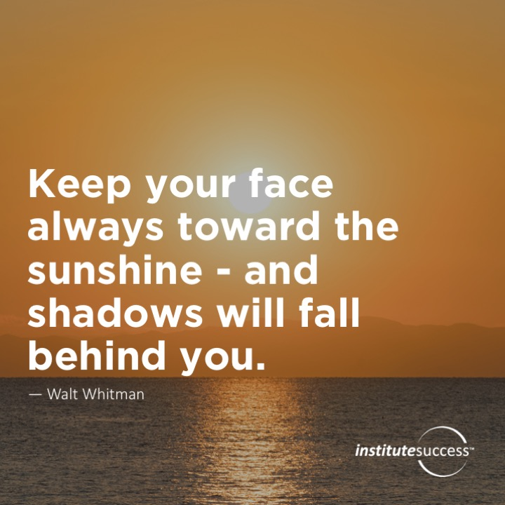 Keep your face always toward the sunshine – and shadows will fall behind you. Walt Whitman