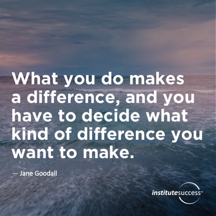 What you do makes a difference, and you have to decide what kind of difference you want to make.   	Jane Goodall